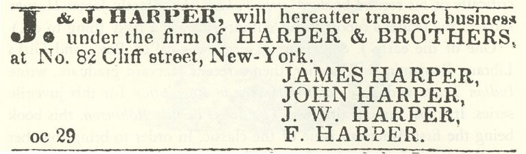 New York Commerical Advertiser: J & J Harper, will hereafter transact business under the firm of Harper & Brothers, at No 82 Cliff street, New York. James Harper, John Harper, J.W Harper, F/ Harper
