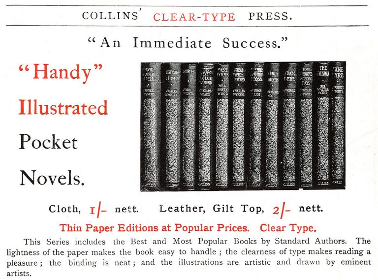 "Collins' Clear-type Press. ""An Immediate Success."" ""Handy"" Illustrated Pocket Novels. Cloth, Leather, Gilt Top. Thin Paper Editions at popular Prices. Clear Type. This Series includes the Best and Most Popular Books by Standard Authors. The lightness of the paper makes the book easy to handle; the clearness of type makes reading a pleasure; the binding is neat; and the illustrations are artistic and drawn by eminent artists."