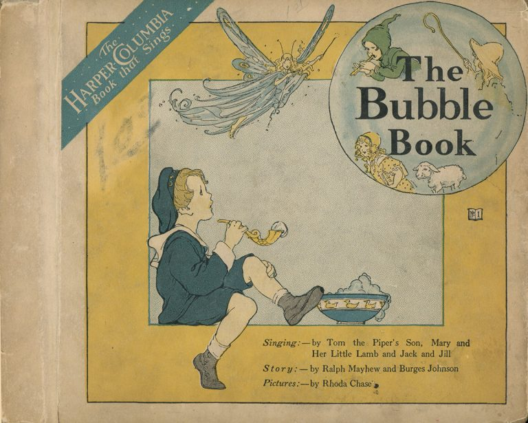 The Bubble Book (The Harper Columbia Book that sings). Singing:-by Time the Piper's Son, Mary and her little lamb and Jack and Jill. Story:-by Ralph Mayhew and Burges Johnson. Pictures:-by Rhoda Chase.