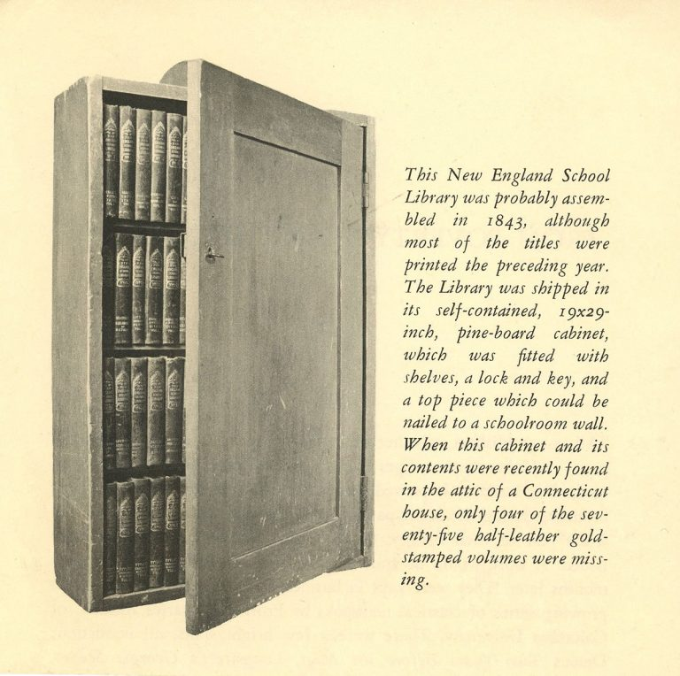 Imahe of the a cabinet with text that reads: This New England School Library was probably assembled in 1843, although most of the titles were printed the preceding year. The Library was shipped in its self-contained, 19x29-inch, pine-board cabinet, which was fitted with shelves, a lock and key, and a top piece which could be nailed to a schoolroom wall. When this cabinet and its contents were recently found in the attic of a Connecticut house, only four of the seventy-five half-leather gold-stamped volumes were missing.