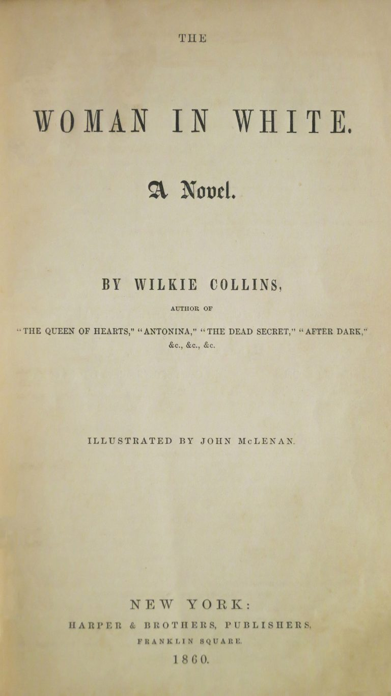 "The Woman in White. A Novel. By Wilkie Sollins, author of ""The Queen of hearts,"" ""Antonia,"" ""The Dead Secret,"" ""After Dark"" Illustrated by John McLenan. New York: Harper & Brothers, Publishers/ Franklin Square 1860"